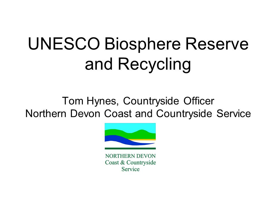 UNESCO Biosphere Reserve and Recycling Tom Hynes, Countryside Officer Northern Devon Coast and Countryside Service