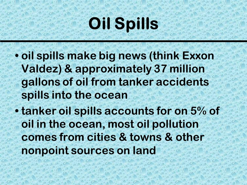 Oil Spills oil spills make big news (think Exxon Valdez) & approximately 37 million gallons of oil from tanker accidents spills into the ocean.