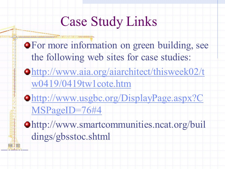 Case Study Links For more information on green building, see the following web sites for case studies: