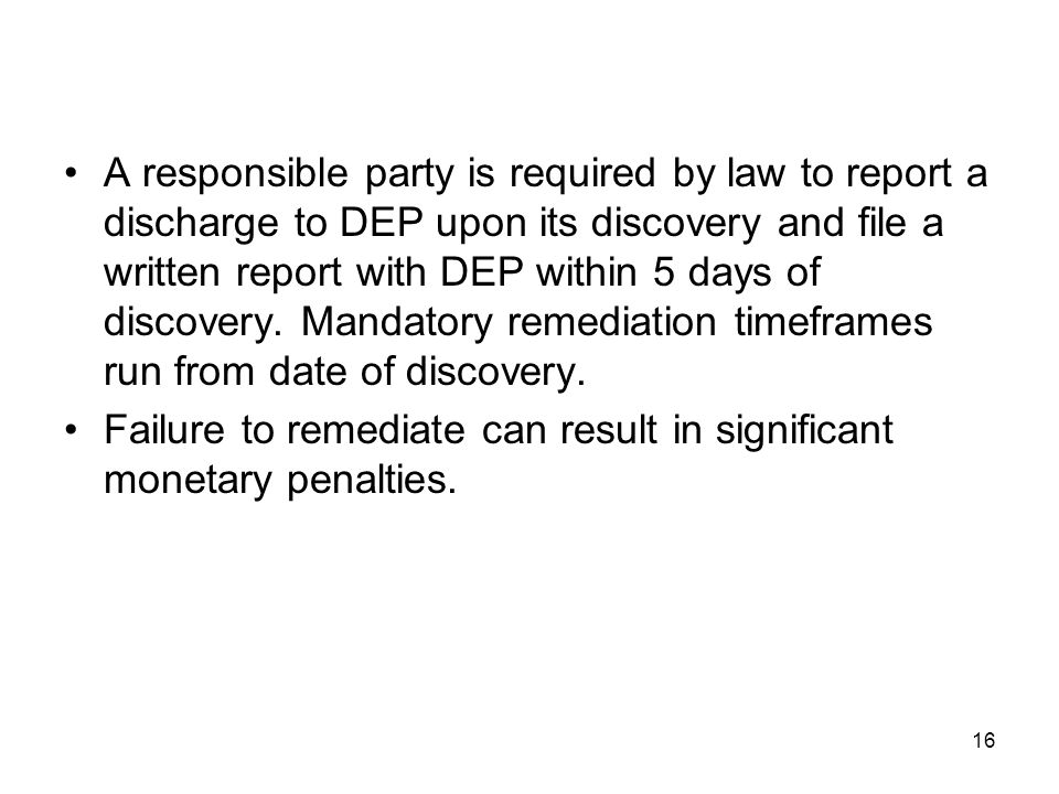 A responsible party is required by law to report a discharge to DEP upon its discovery and file a written report with DEP within 5 days of discovery. Mandatory remediation timeframes run from date of discovery.