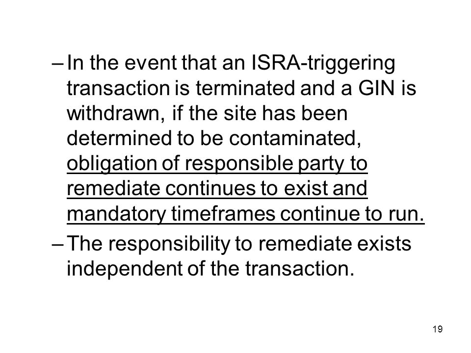 In the event that an ISRA-triggering transaction is terminated and a GIN is withdrawn, if the site has been determined to be contaminated, obligation of responsible party to remediate continues to exist and mandatory timeframes continue to run.