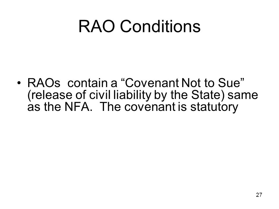 RAO Conditions RAOs contain a Covenant Not to Sue (release of civil liability by the State) same as the NFA.