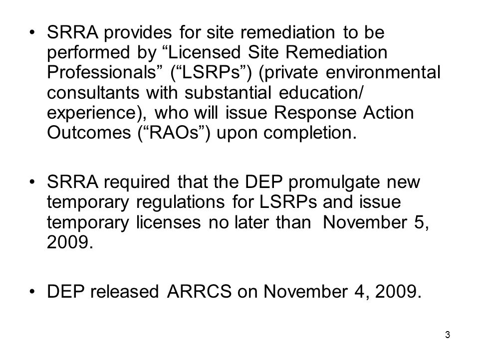 SRRA provides for site remediation to be performed by Licensed Site Remediation Professionals ( LSRPs ) (private environmental consultants with substantial education/ experience), who will issue Response Action Outcomes ( RAOs ) upon completion.