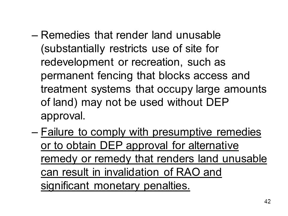 Remedies that render land unusable (substantially restricts use of site for redevelopment or recreation, such as permanent fencing that blocks access and treatment systems that occupy large amounts of land) may not be used without DEP approval.