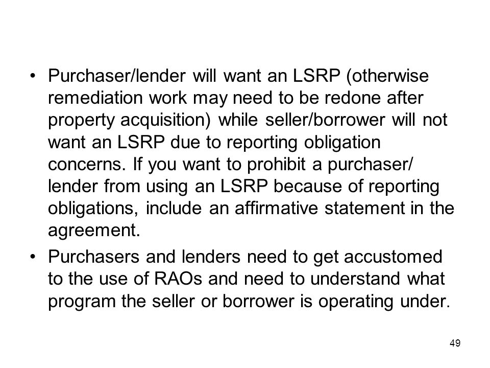 Purchaser/lender will want an LSRP (otherwise remediation work may need to be redone after property acquisition) while seller/borrower will not want an LSRP due to reporting obligation concerns. If you want to prohibit a purchaser/ lender from using an LSRP because of reporting obligations, include an affirmative statement in the agreement.