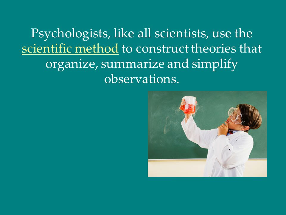 Psychologists, like all scientists, use the scientific method to construct theories that organize, summarize and simplify observations.