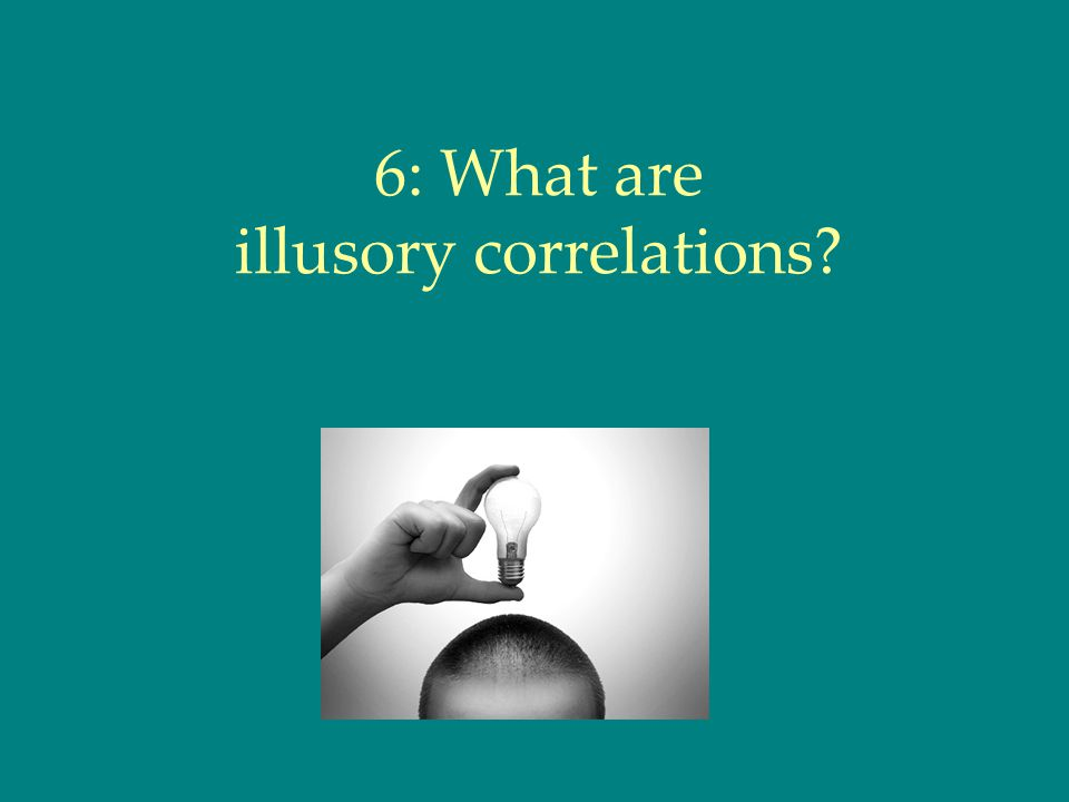 6: What are illusory correlations
