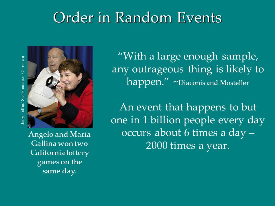 Order in Random Events With a large enough sample, any outrageous thing is likely to happen. ~Diaconis and Mosteller.