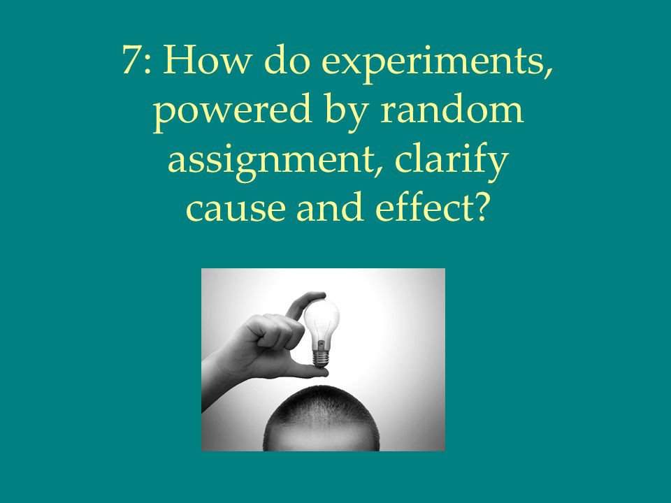 7: How do experiments, powered by random assignment, clarify cause and effect