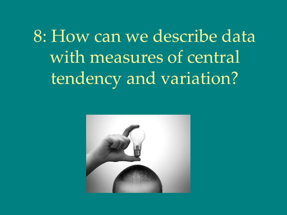 8: How can we describe data with measures of central tendency and variation