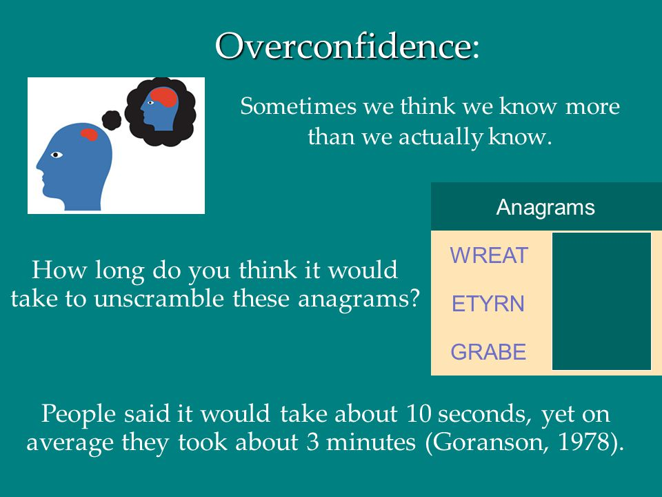 Overconfidence: Sometimes we think we know more than we actually know. Anagrams. BARGE. GRABE.