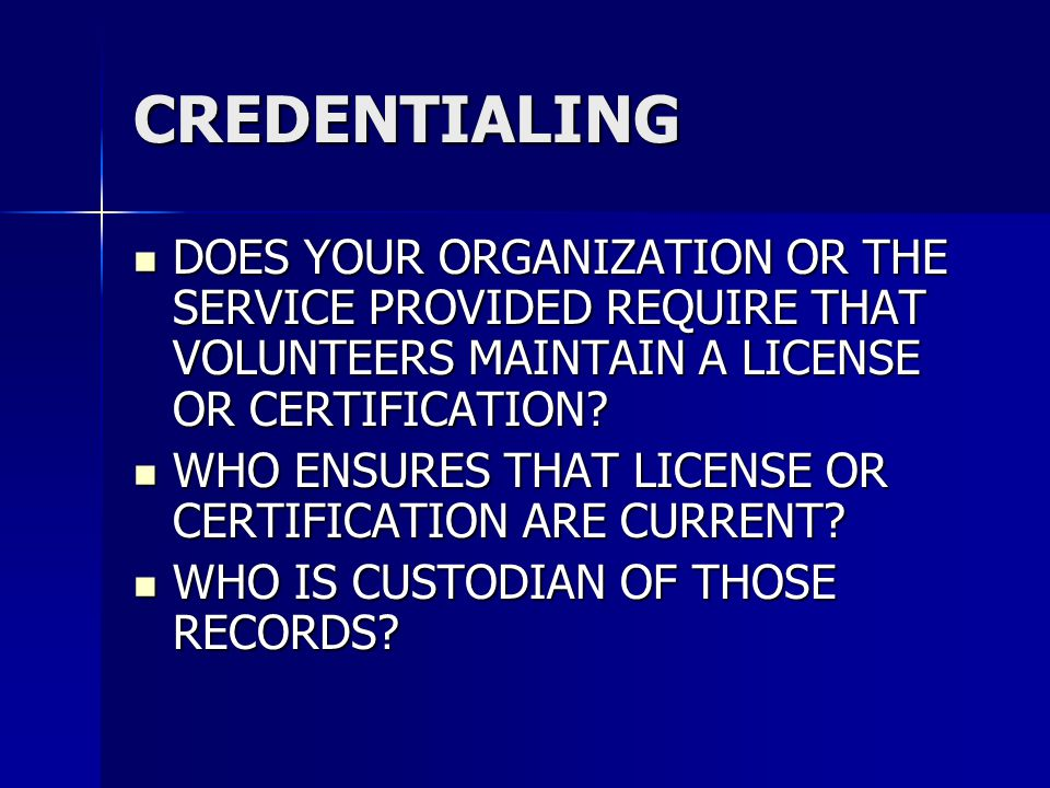 CREDENTIALING DOES YOUR ORGANIZATION OR THE SERVICE PROVIDED REQUIRE THAT VOLUNTEERS MAINTAIN A LICENSE OR CERTIFICATION