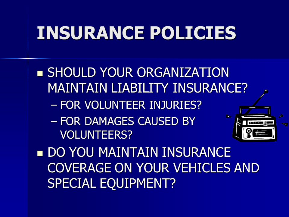 INSURANCE POLICIES SHOULD YOUR ORGANIZATION MAINTAIN LIABILITY INSURANCE FOR VOLUNTEER INJURIES FOR DAMAGES CAUSED BY VOLUNTEERS