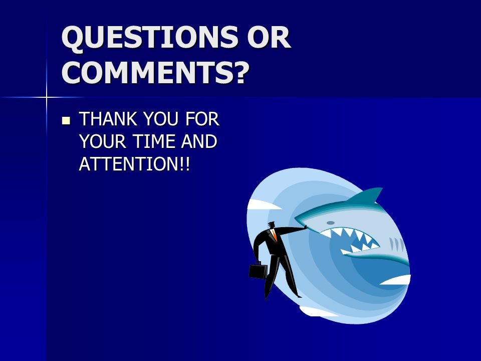 QUESTIONS OR COMMENTS THANK YOU FOR YOUR TIME AND ATTENTION!!