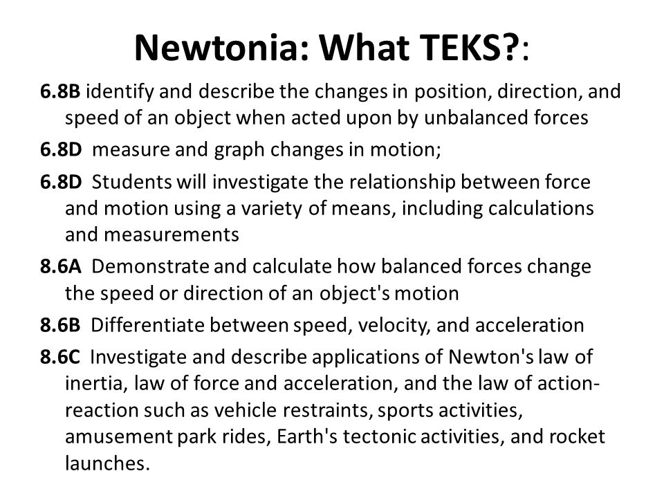 Newtonia: What TEKS : 6.8B identify and describe the changes in position, direction, and speed of an object when acted upon by unbalanced forces.