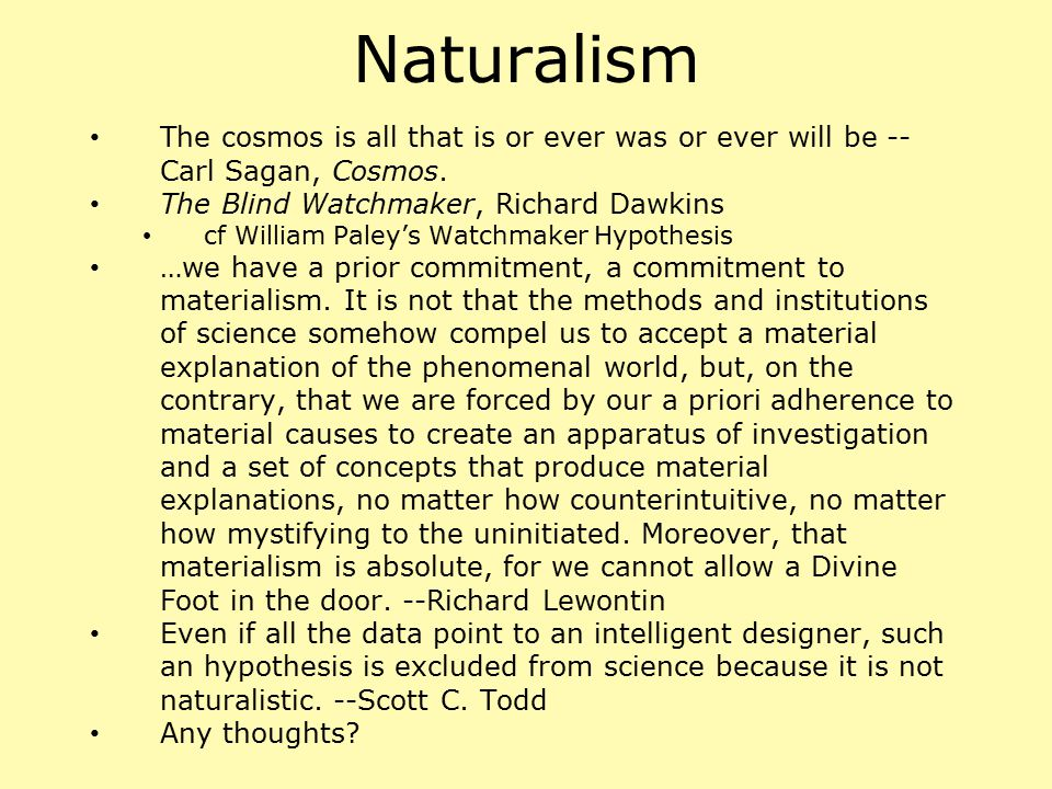 Naturalism The cosmos is all that is or ever was or ever will be --Carl Sagan, Cosmos. The Blind Watchmaker, Richard Dawkins.