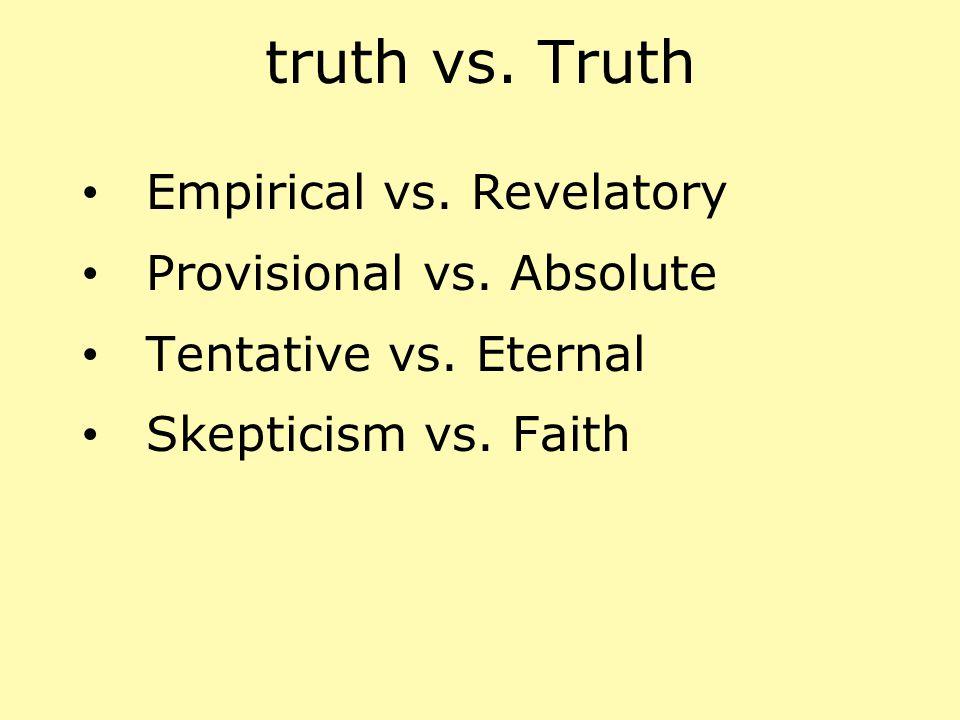 truth vs. Truth Empirical vs. Revelatory Provisional vs. Absolute
