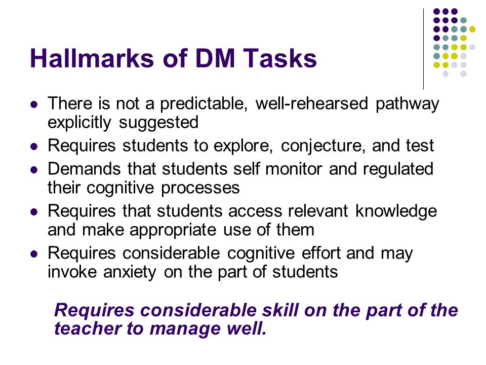 Hallmarks of DM Tasks There is not a predictable, well-rehearsed pathway explicitly suggested. Requires students to explore, conjecture, and test.