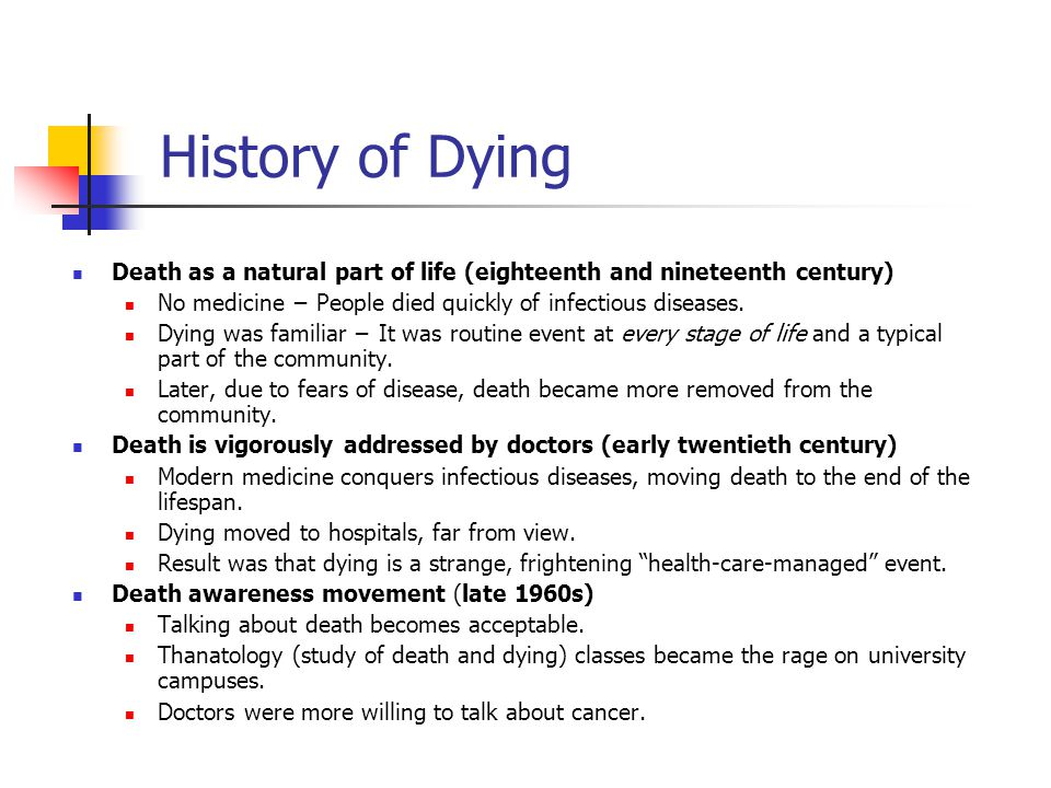 History of Dying Death as a natural part of life (eighteenth and nineteenth century) No medicine − People died quickly of infectious diseases.