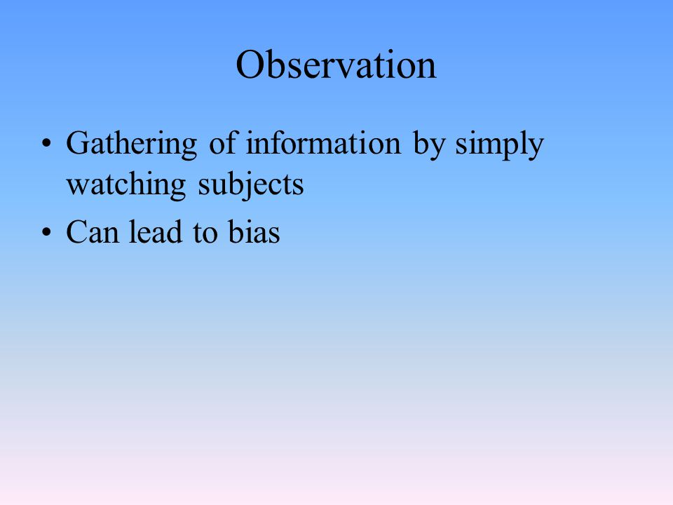 Observation Gathering of information by simply watching subjects