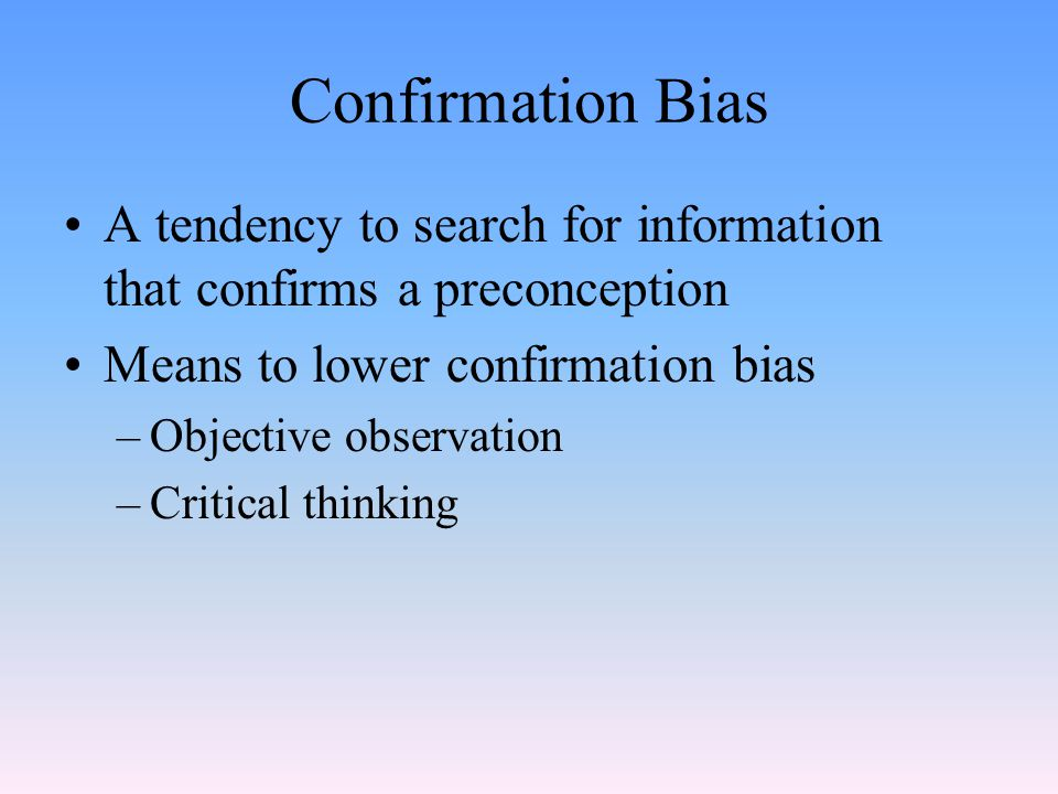 Confirmation Bias A tendency to search for information that confirms a preconception. Means to lower confirmation bias.