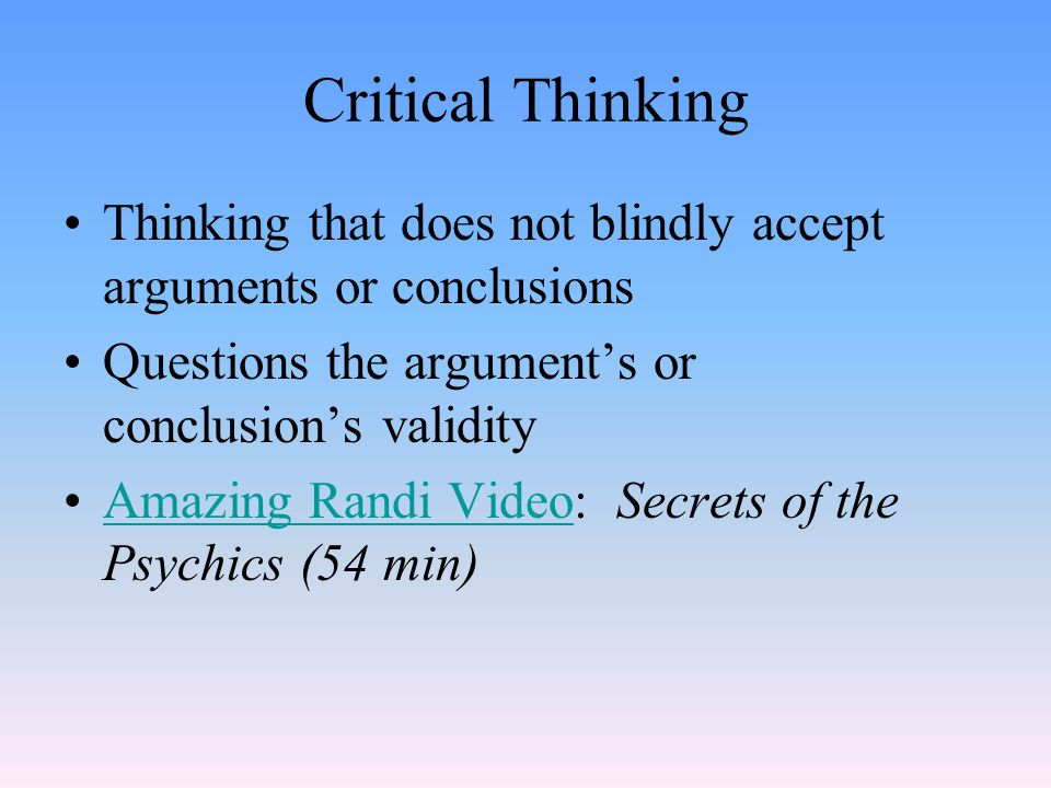 Critical Thinking Thinking that does not blindly accept arguments or conclusions. Questions the argument's or conclusion's validity.