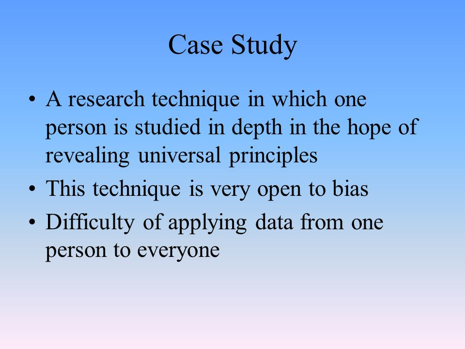 Case Study A research technique in which one person is studied in depth in the hope of revealing universal principles.