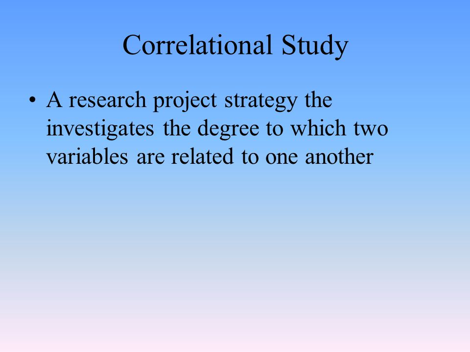 Correlational Study A research project strategy the investigates the degree to which two variables are related to one another.