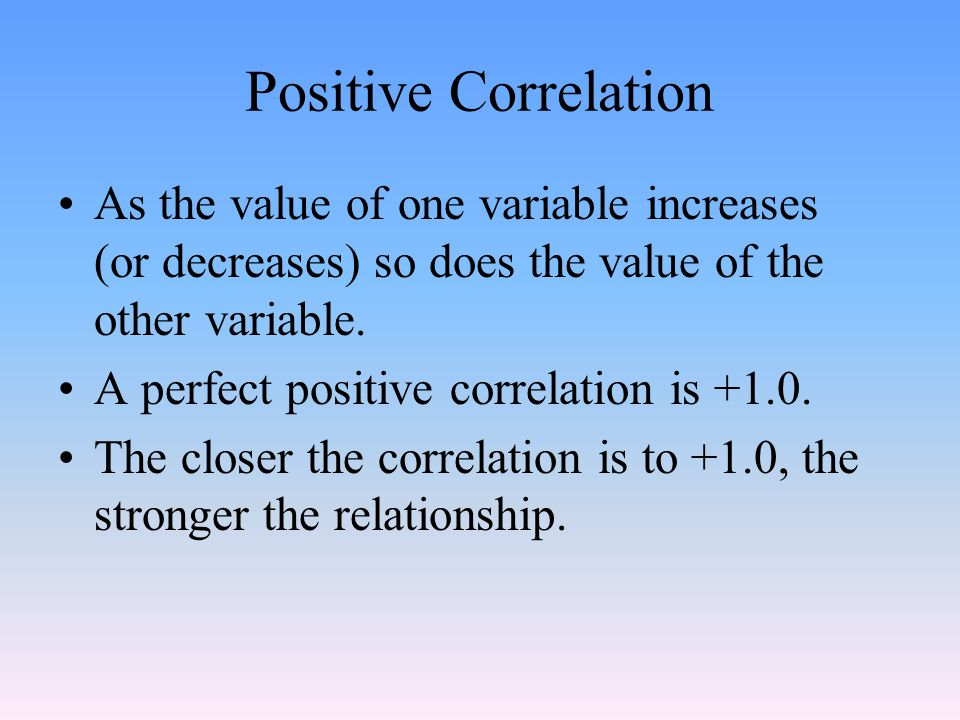 Positive Correlation As the value of one variable increases (or decreases) so does the value of the other variable.