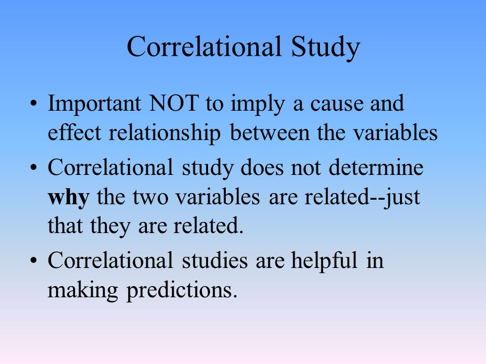 Correlational Study Important NOT to imply a cause and effect relationship between the variables.