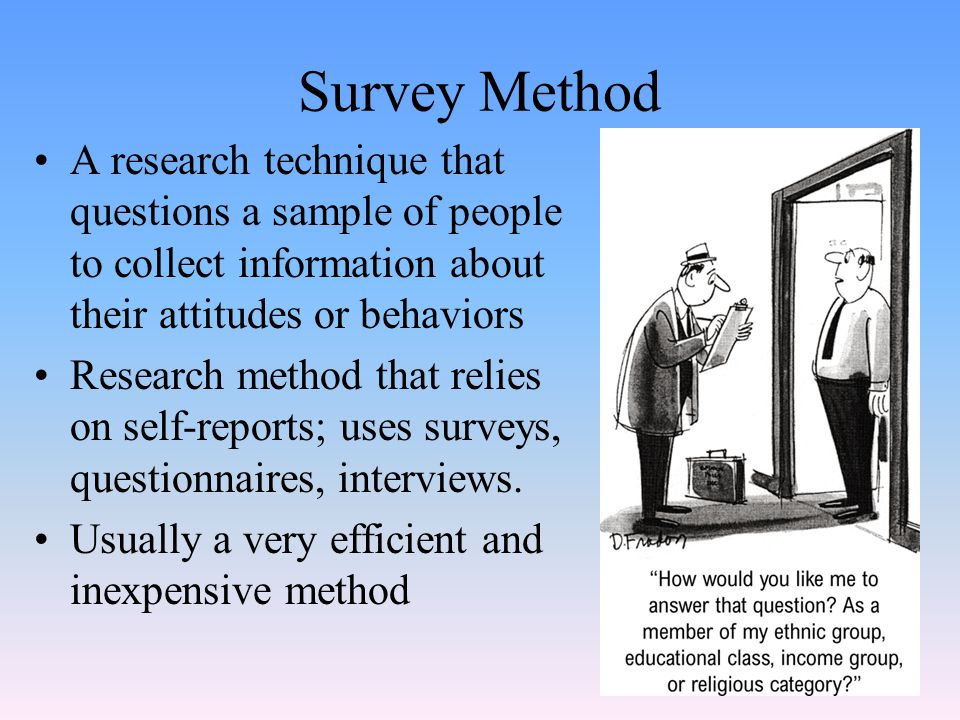 Survey Method A research technique that questions a sample of people to collect information about their attitudes or behaviors.