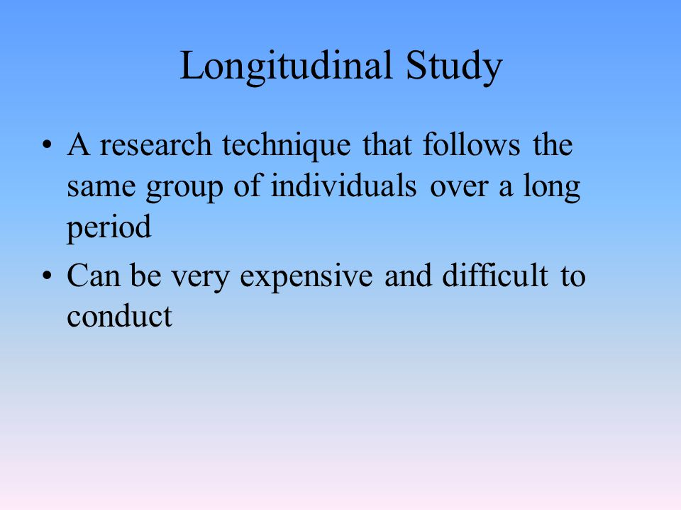 Longitudinal Study A research technique that follows the same group of individuals over a long period.