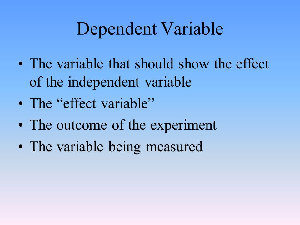 Dependent Variable The variable that should show the effect of the independent variable. The effect variable