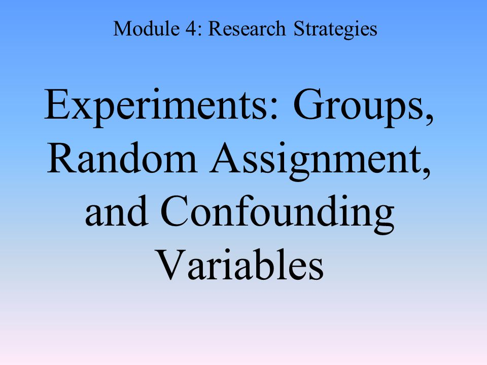 Experiments: Groups, Random Assignment, and Confounding Variables