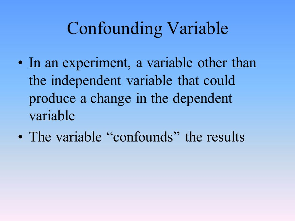 Confounding Variable In an experiment, a variable other than the independent variable that could produce a change in the dependent variable.