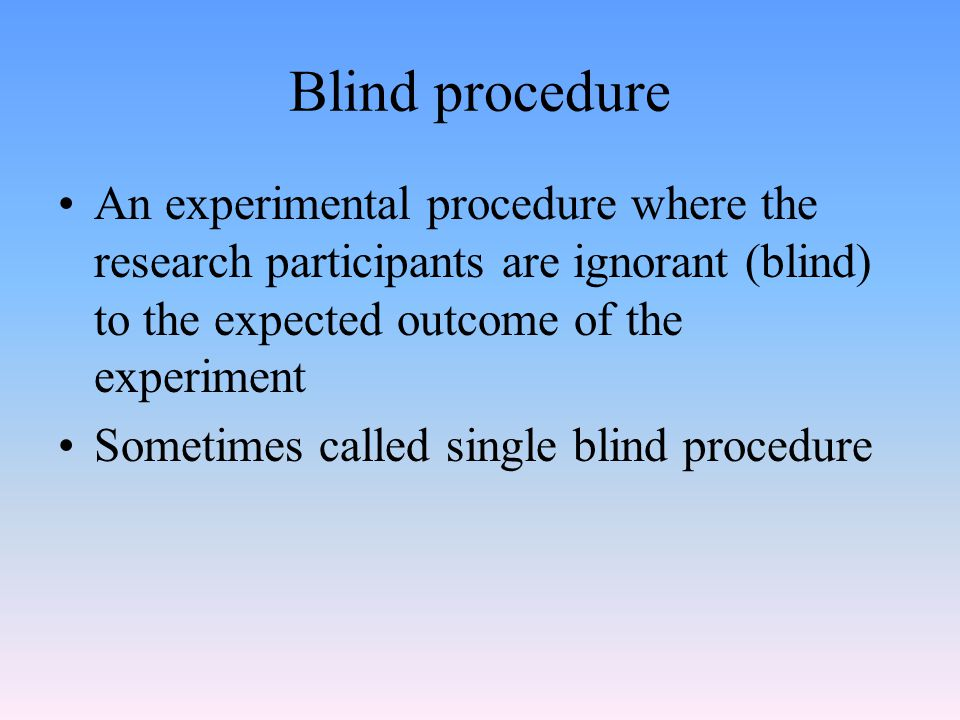 Blind procedure An experimental procedure where the research participants are ignorant (blind) to the expected outcome of the experiment.