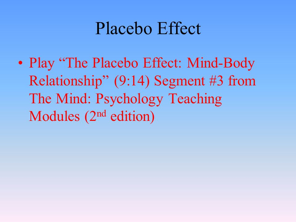 Placebo Effect Play The Placebo Effect: Mind-Body Relationship (9:14) Segment #3 from The Mind: Psychology Teaching Modules (2nd edition)