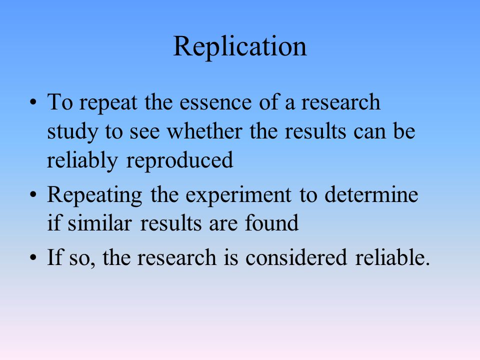 Replication To repeat the essence of a research study to see whether the results can be reliably reproduced.