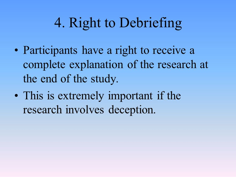 4. Right to Debriefing Participants have a right to receive a complete explanation of the research at the end of the study.