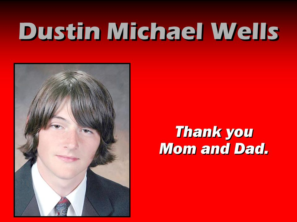 Dustin Michael Wells Thank you Mom and Dad.