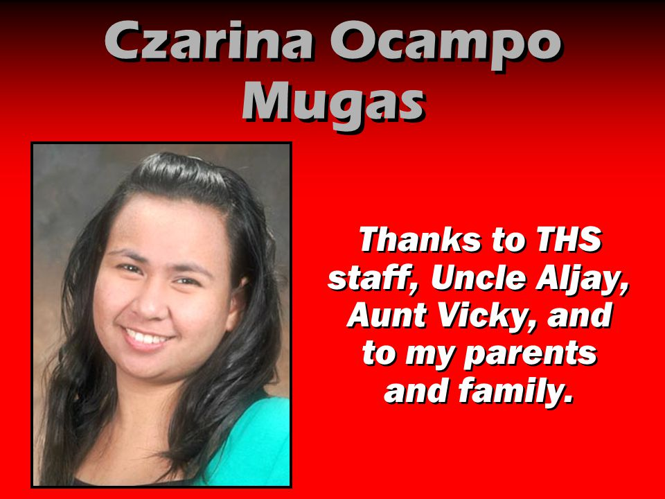 Czarina Ocampo Mugas Thanks to THS staff, Uncle Aljay, Aunt Vicky, and to my parents and family.