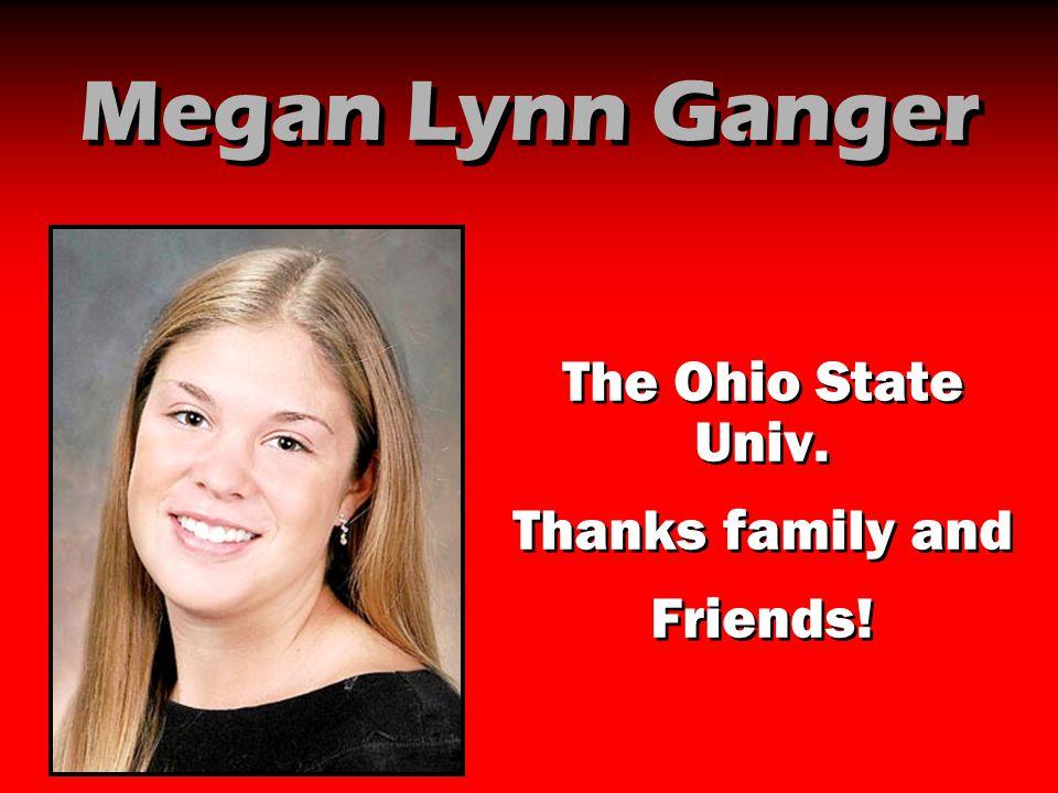 Megan Lynn Ganger The Ohio State Univ. Thanks family and Friends!