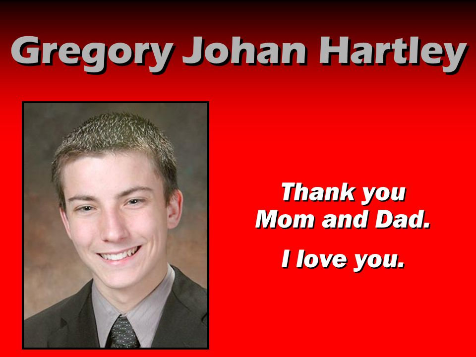 Gregory Johan Hartley Thank you Mom and Dad. I love you.