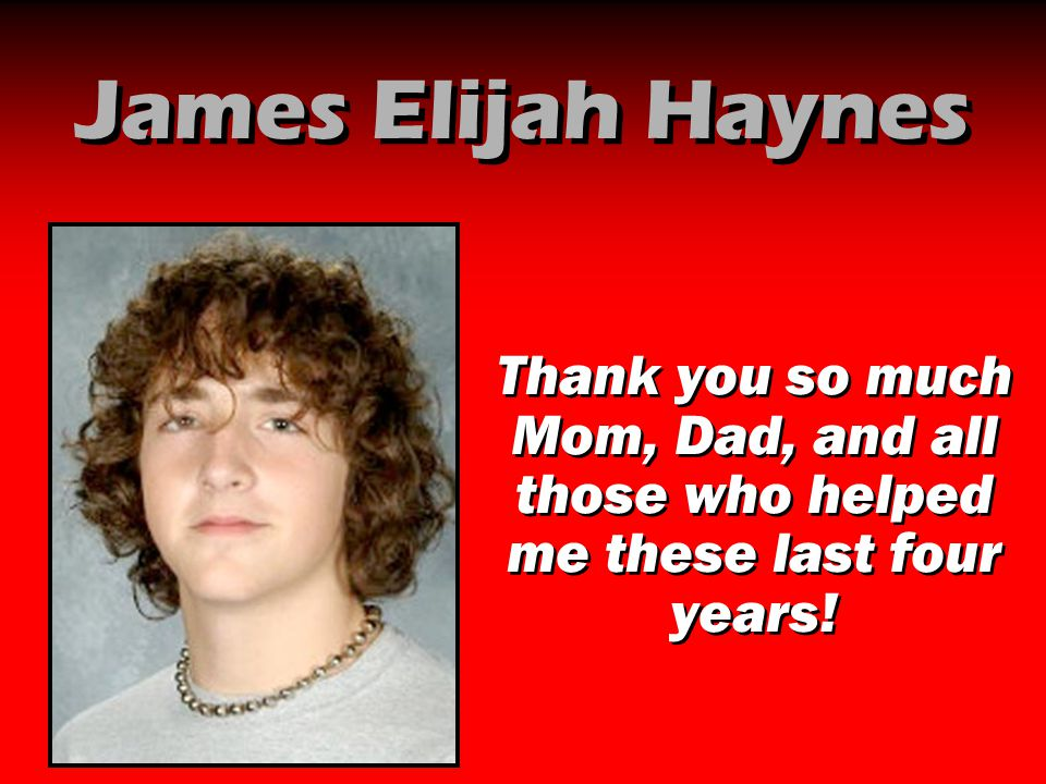 James Elijah Haynes Thank you so much Mom, Dad, and all those who helped me these last four years!