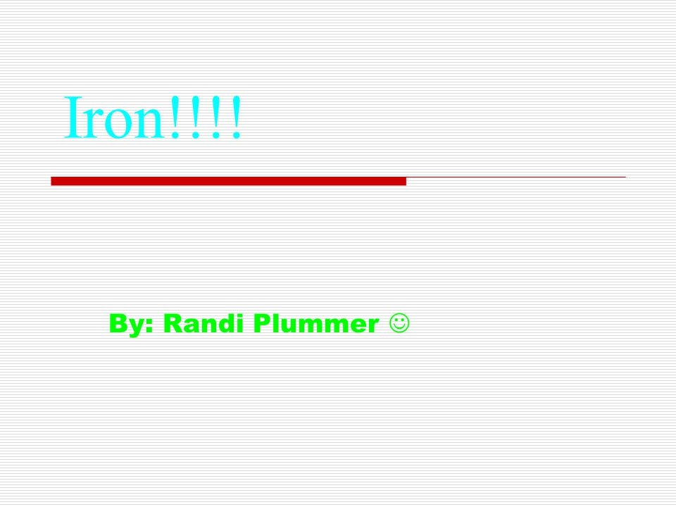 Iron!!!! By: Randi Plummer 