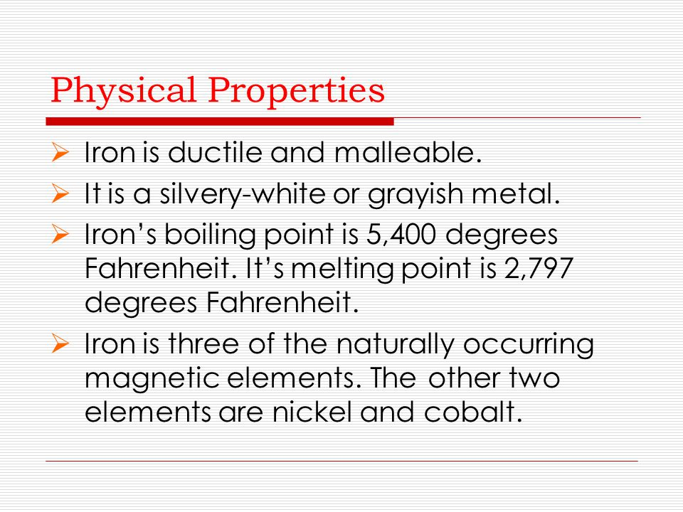 Physical Properties Iron is ductile and malleable.