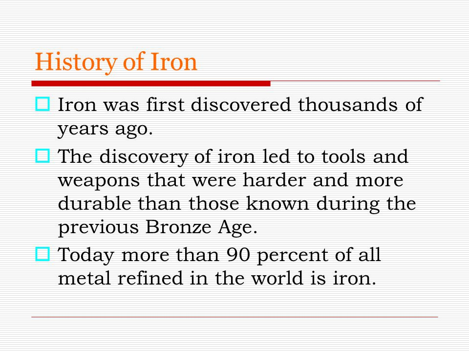 History of Iron Iron was first discovered thousands of years ago.