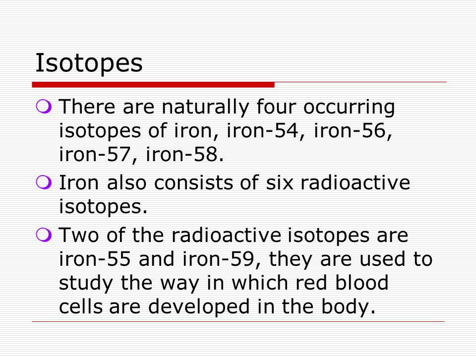 Isotopes There are naturally four occurring isotopes of iron, iron-54, iron-56, iron-57, iron-58. Iron also consists of six radioactive isotopes.