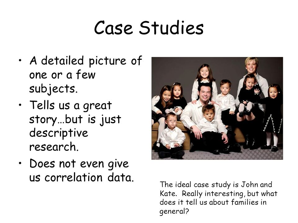Case Studies A detailed picture of one or a few subjects.