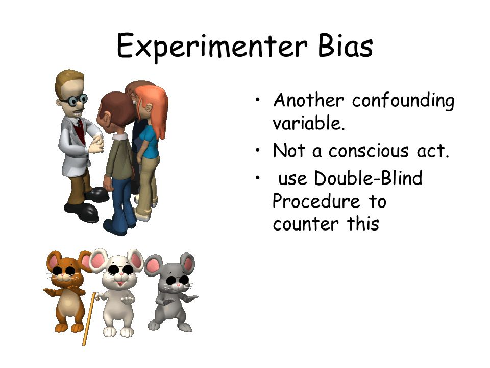 Experimenter Bias Another confounding variable. Not a conscious act.